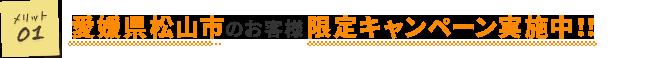 愛媛県松山市のお客様限定キャンペーン実施中!!