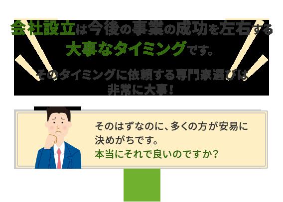 会社設立は今後の事業の成功を左右する大事なタイミングです。そのタイミングに依頼する専門家選びは非常に大事!